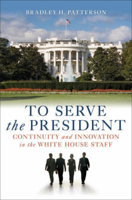 To Serve the President: Continuity and Innovation in the White House Staff 9780815769545