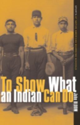To Show What an Indian Can Do: Sports at Native American Boarding Schools 9780816636518