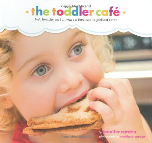 Toddler Cafe: Fast, Healthy, and Fun Ways to Feed Even the Pickiest Eater 9780811859271