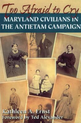 Too Afraid to Cry: Maryland Civilians in the Antietam Campaign 9780811734240