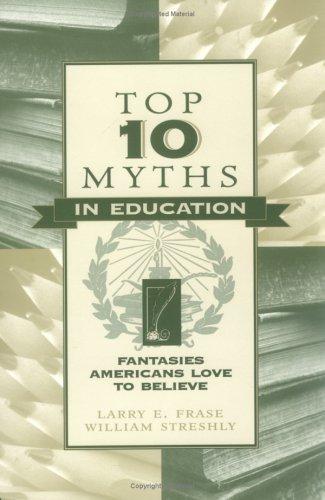 Top Ten Myths in Education: Fantasies Americans Love to Believe 9780810837706