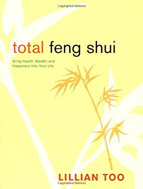 Total Feng Shui: Bring Health, Wealth, and Happiness Into Your Life 9780811845304