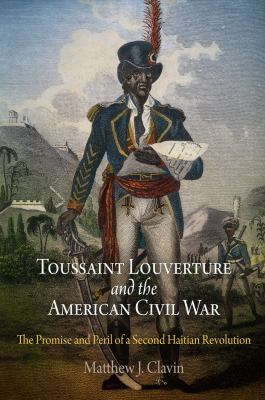 Toussaint Louverture and the American Civil War: The Promise and Peril of a Second Haitian Revolution 9780812242058