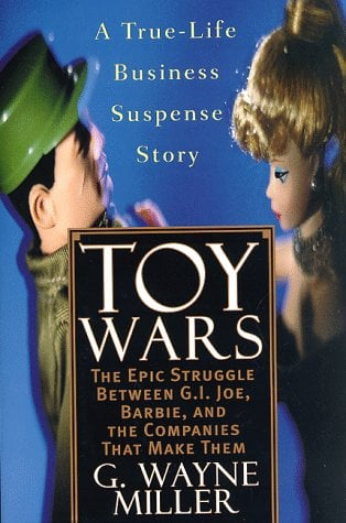Toy Wars : The Epic Struggle Between G. I. Joe, Barbie, and the Companies That Make Them