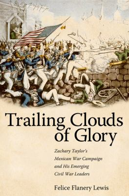 Trailing Clouds of Glory: Zachary Taylor's Mexican War Campaign and His Emerging Civil War Leaders 9780817316785