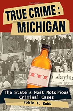 True Crime: Michigan: The State's Most Notorious Criminal Cases 9780811707138