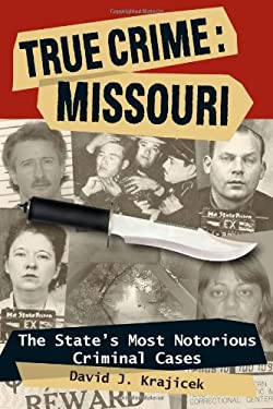 True Crime: Missouri: The State's Most Notorious Criminal Cases 9780811707084