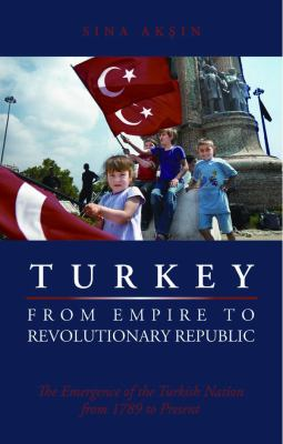 Turkey from Empire to Revolutionary Republic: The Emergence of the Turkish Nation from 1789 to the Present 9780814707227
