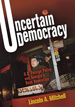 Uncertain Democracy: U.S. Foreign Policy and Georgia's Rose Revolution 9780812241273