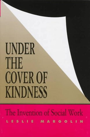 Under the Cover of Kindness Under the Cover of Kindness: The Invention of Social Work the Invention of Social Work 9780813917139
