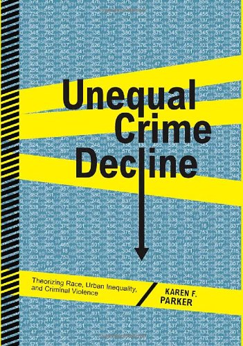 Unequal Crime Decline: Theorizing Race, Urban Inequality, and Criminal Violence 9780814767252