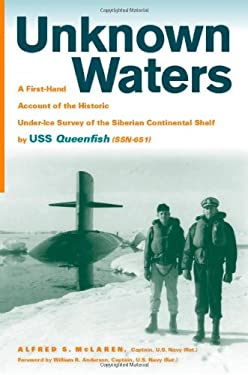 Unknown Waters: A First-Hand Account of the Historic Under-Ice Survey of the Siberian Continental Shelf by USS Queenfish (SSN-651) 9780817316020