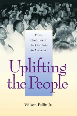 Uplifting the People: Three Centuries of Black Baptists in Alabama 9780817315696
