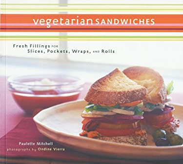 Vegetarian Sandwiches: Fresh Fillings for Slices, Pockets, Wraps, and Rolls 9780811825016