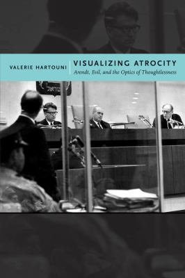 Visualizing Atrocity: Arendt, Evil, and the Optics of Thoughtlessness 9780814769768