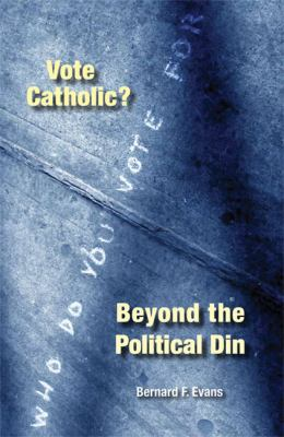 Vote Catholic?: Beyond the Political Din 9780814629468
