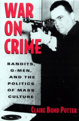 War on Crime: Gangsters, G-Men, and the Politics of Mass Culture 9780813524863