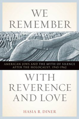 We Remember with Reverence and Love: American Jews and the Myth of Silence After the Holocaust, 1945-1962 9780814719930