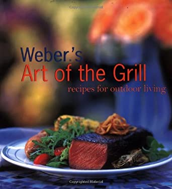 Weber's Art of the Grill: Recipes for Outdoor Living 9780811824194