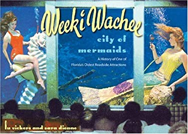 Weeki Wachee, City of Mermaids: A History of One of Florida's Oldest Roadside Attractions 9780813030418
