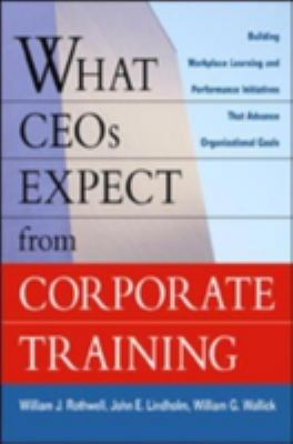 What CEOs Expect from Corporate Training: Building Workplace Learning and Performance Initiatives That Advance Organizational Goals 9780814406793
