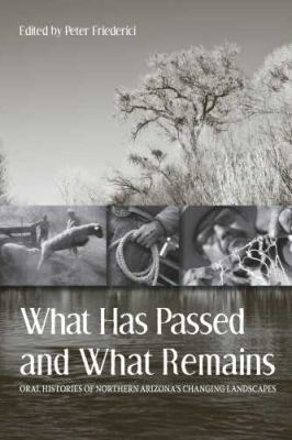 What Has Passed and What Remains: Oral Histories of Northern Arizona's Changing Landscapes 9780816528660