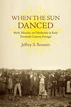 When the Sun Danced: Myth, Miracles, and Modernity in Early Twentieth-Century Portugal 9780813932491