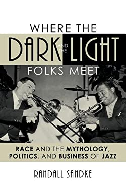 Where the Dark and the Light Folks Meet: Race and the Mythology, Politics, and Business of Jazz 9780810866522