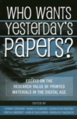 Who Wants Yesterday's Papers?: Essays on the Research Value of Printed Materials in the Digital Age 9780810851191