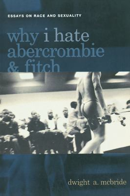 Why I Hate Abercrombie and Fitch: Essays on Race and Sexuality in America 9780814756867