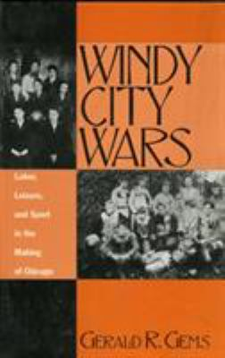 Windy City Wars: Labor, Leisure, and Sport in the Making of Chicago 9780810833050