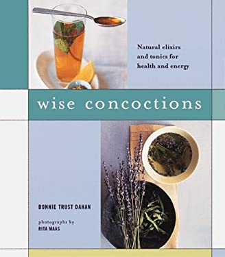 Wise Concoctions: Natural Elixers and Tonics for Health and Energy 9780811817448
