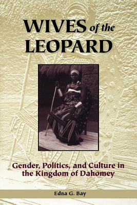 Wives of the Leopard Wives of the Leopard: Gender, Politics, and Culture in the Kingdom of Dahomey Gender, Politics, and Culture in the Kingdom of Dah 9780813917924