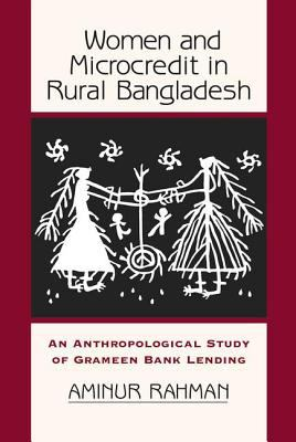 Women and Microcredit in Rural Bangladesh: An Anthropological Study of Grameen Bank Lending 9780813339306