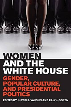 Women and the White House: Gender, Popular Culture, and Presidential Politics 9780813141015