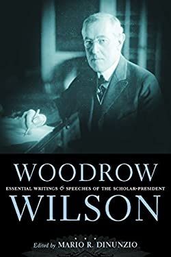 Woodrow Wilson: Essential Writings and Speeches of a Scholar-President 9780814719848