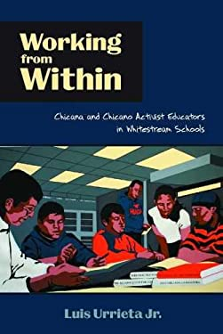Working from Within: Chicana and Chicano Activist Educators in Whitestream Schools 9780816529179