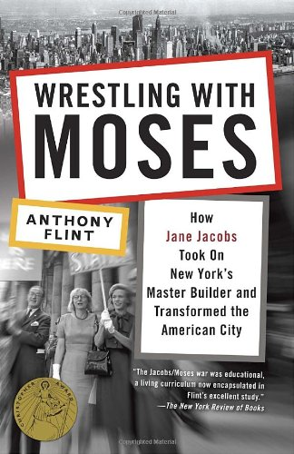 Wrestling with Moses: How Jane Jacobs Took on New York's Master Builder and Transformed the American City 9780812981360
