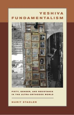 Yeshiva Fundamentalism: Piety, Gender, and Resistance in the Ultra-Orthodox World 9780814740491