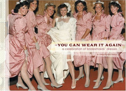 You Can Wear It Again: A Celebration of Bridesmaids' Dresses 9780811850520