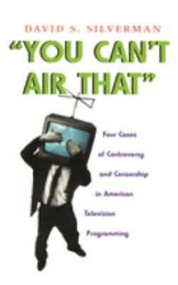 You Can't Air That: Four Cases of Controversy and Censorship in American Television Programming 9780815631507