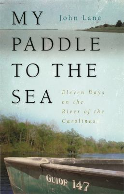 My Paddle to the Sea: Eleven Days on the River of the Carolinas 9780820339771