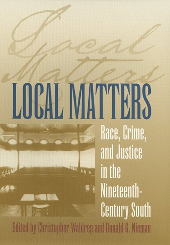 Local Matters: Race, Crime, and Justice in the Nineteenth-Century South 9780820340814