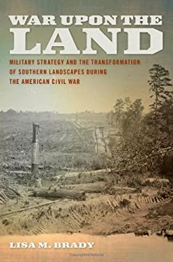 War Upon the Land: Military Strategy and the Transformation of Southern Landscapes During the American Civil War 9780820342498
