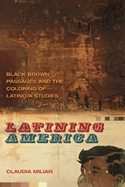 Latining America: Black-Brown Passages and the Coloring of Latino/A Studies 9780820344362