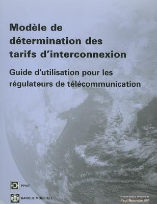 Modele de Determination Des Tarifs D'Interconnexion: Guide D'Utilisation Pour les Regulateurs de Telecommunication [With CDROM]