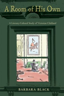 A Room of His Own: A Literary-Cultural Study of Victorian Clubland 9780821420164