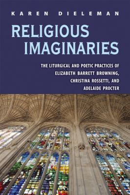 Religious Imaginaries: The Liturgical and Poetic Practices of Elizabeth Barrett Brownoing, Christina Rossetti, and Adelaide Procter 9780821420171