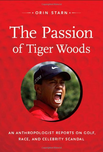 The Passion of Tiger Woods: An Anthropologist Reports on Golf, Race, and Celebrity Scandal 9780822352105