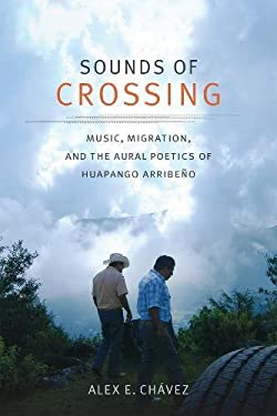 Sounds of Crossing: Music, Migration, and the Aural Poetics of Huapango Arribeo (Refiguring American Music)